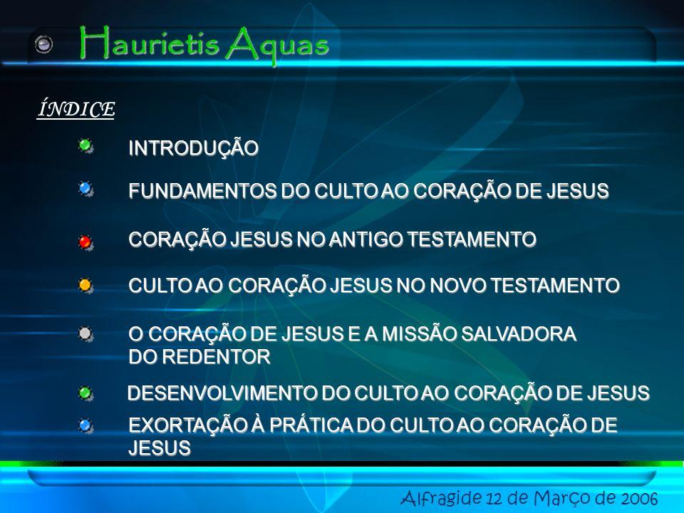 Alfragide 12 de Março de 2006 ÍNDICE EXORTAÇÃO À PRÁTICA DO CULTO AO CORAÇÃO DE JESUS INTRODUÇÃO FUNDAMENTOS DO CULTO AO CORAÇÃO DE JESUS CORAÇÃO JESUS NO ANTIGO TESTAMENTO CULTO AO CORAÇÃO JESUS NO NOVO TESTAMENTO O CORAÇÃO DE JESUS E A MISSÃO SALVADORA DO REDENTOR DESENVOLVIMENTO DO CULTO AO CORAÇÃO DE JESUS Haurietis Aquas
