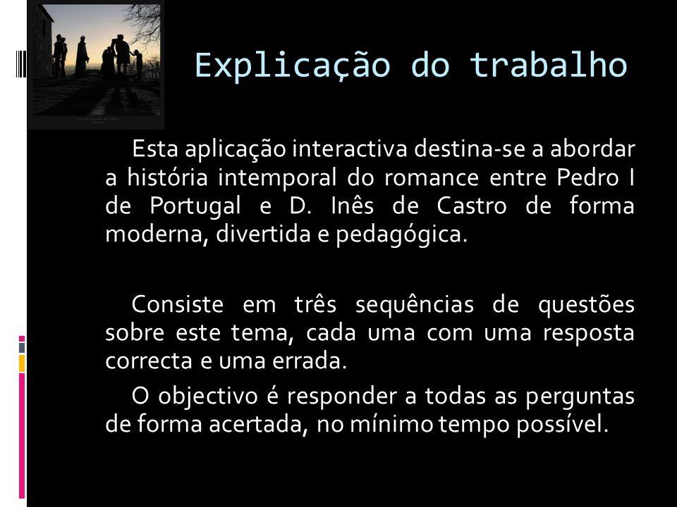Explicação do trabalho Esta aplicação interactiva destina-se a abordar a história intemporal do romance entre Pedro I de Portugal e D.