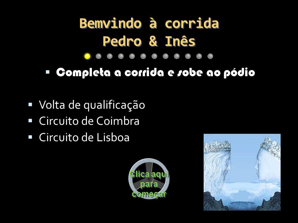 Bemvindo à corrida Pedro & Inês Completa a corrida e sobe ao pódio Volta de qualificação Circuito de Coimbra Circuito de Lisboa Clica aqui para começar Clica aqui para começar