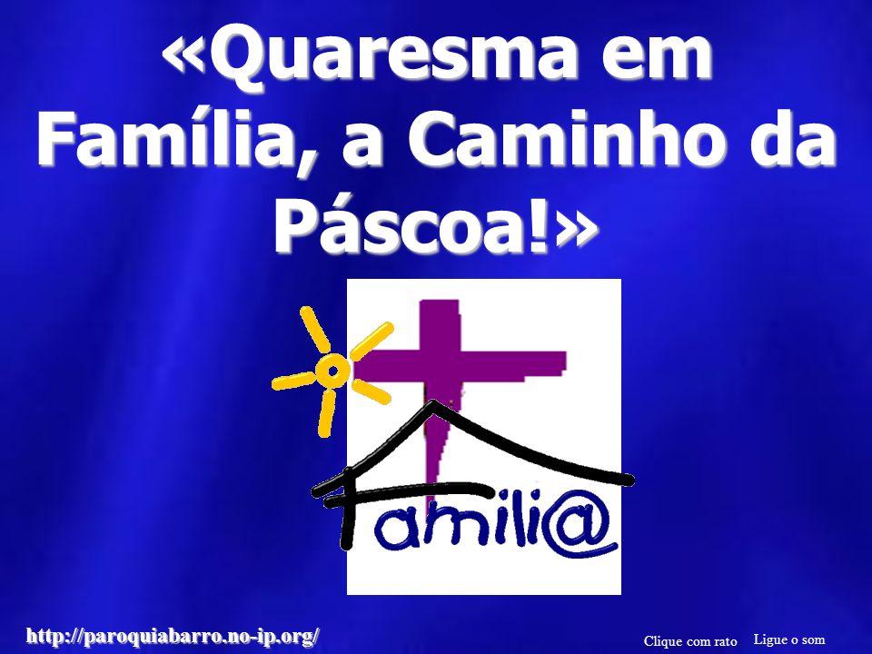 «Quaresma em Família, a Caminho da Páscoa!» Ligue o som Clique com rato http://paroquiabarro.no-ip.org/