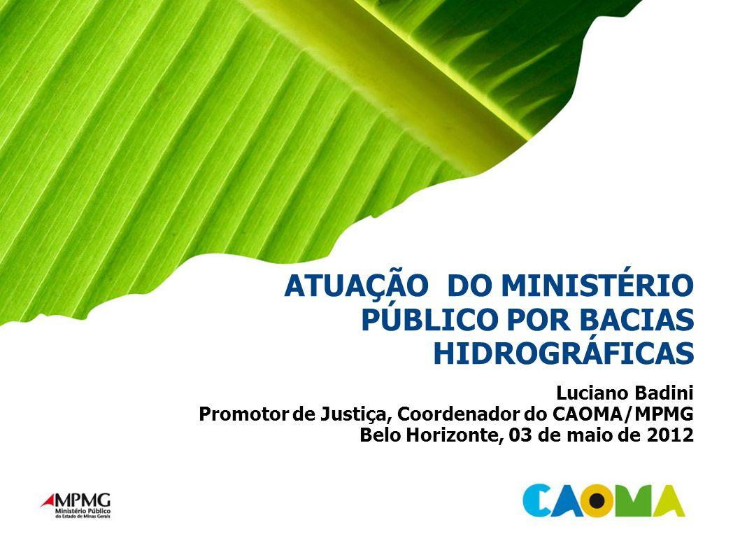 ATUAÇÃO DO MINISTÉRIO PÚBLICO POR BACIAS HIDROGRÁFICAS Luciano Badini Promotor de Justiça, Coordenador do CAOMA/MPMG Belo Horizonte, 03 de maio de 2012