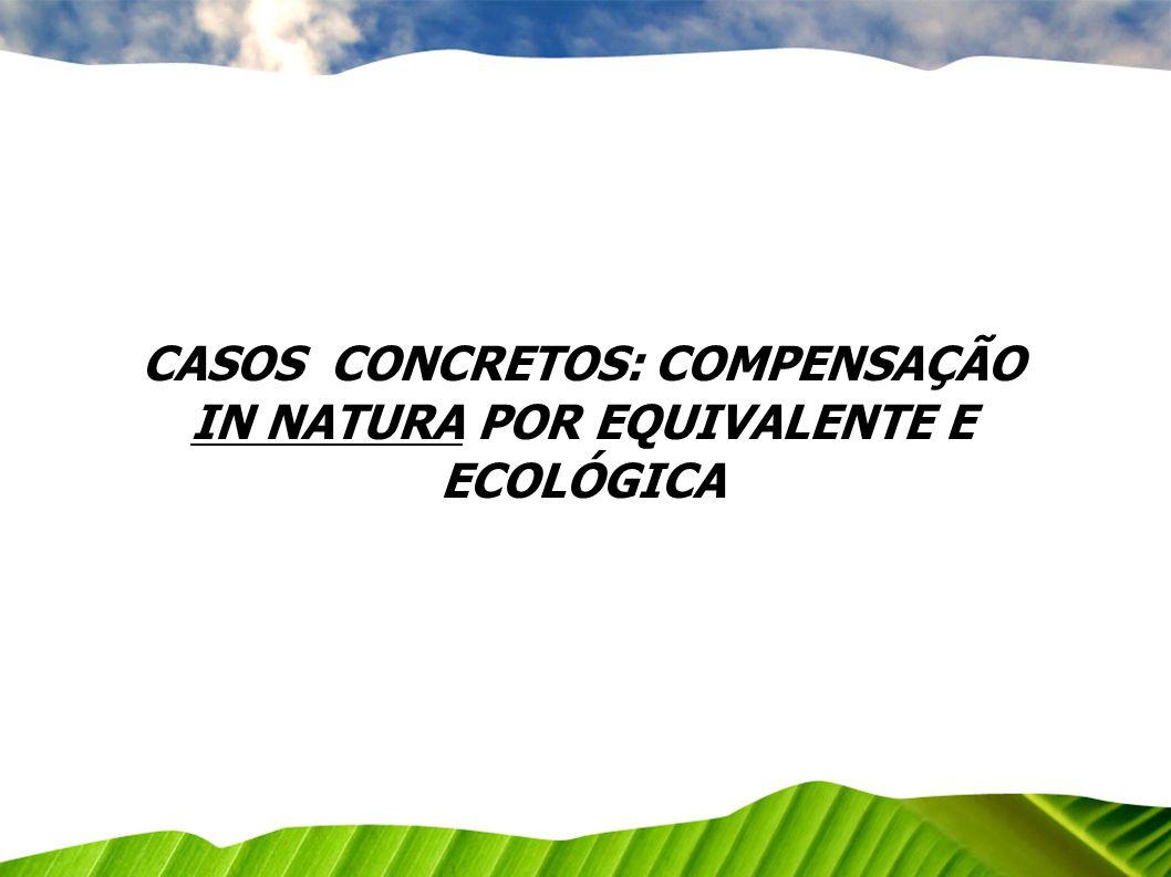 CASOS CONCRETOS: COMPENSAÇÃO IN NATURA POR EQUIVALENTE E ECOLÓGICA