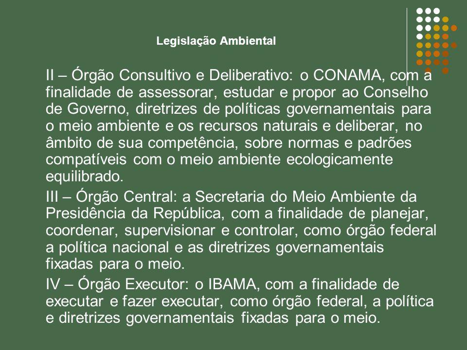 Legislação Ambiental II – Órgão Consultivo e Deliberativo: o CONAMA, com a finalidade de assessorar, estudar e propor ao Conselho de Governo, diretriz