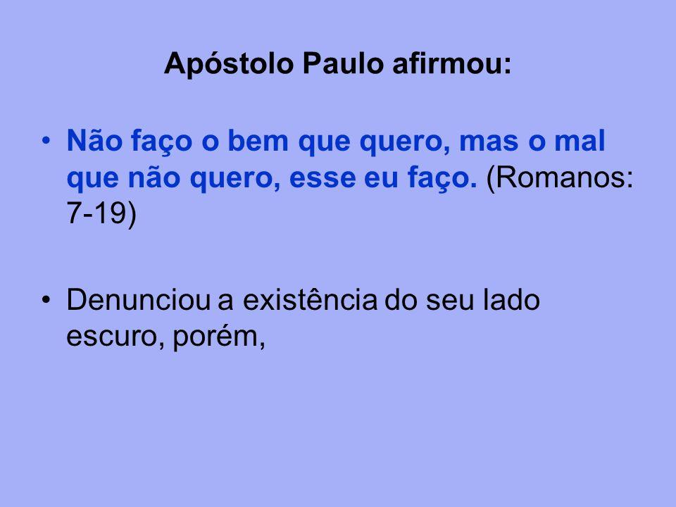 Apóstolo Paulo afirmou: Não faço o bem que quero, mas o mal que não quero, esse eu faço. (Romanos: 7-19) Denunciou a existência do seu lado escuro, po