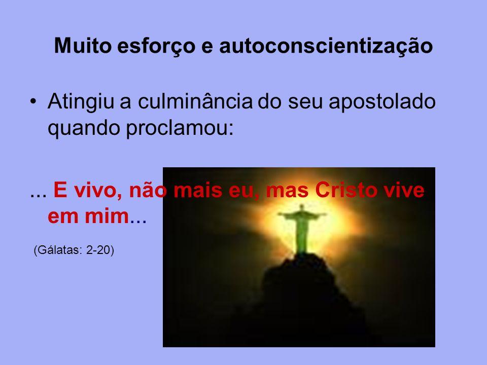 Muito esforço e autoconscientização Atingiu a culminância do seu apostolado quando proclamou:... E vivo, não mais eu, mas Cristo vive em mim... (Gálat