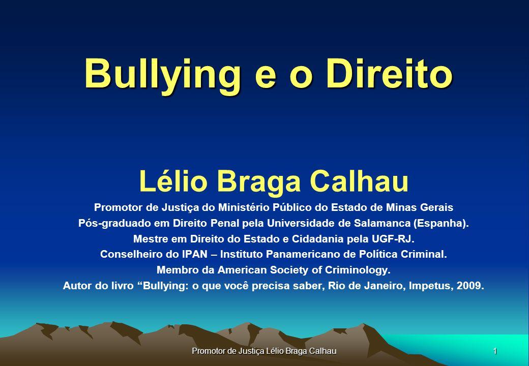 1 Promotor de Justiça Lélio Braga Calhau Bullying e o Direito Lélio Braga Calhau Promotor de Justiça do Ministério Público do Estado de Minas Gerais Pós-graduado em Direito Penal pela Universidade de Salamanca (Espanha).