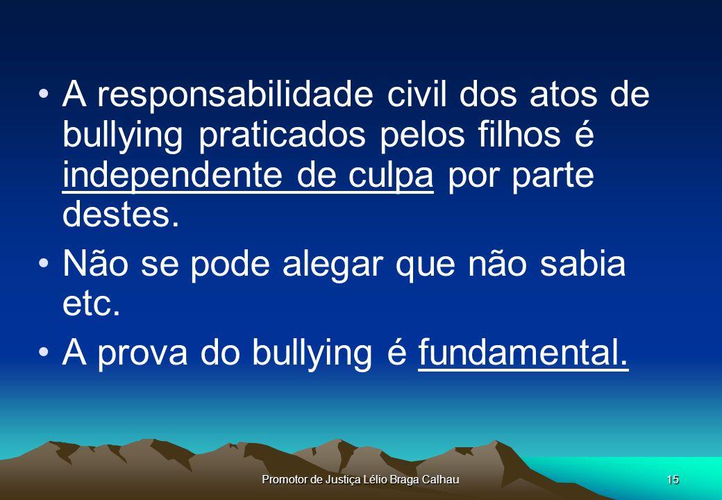 Promotor de Justiça Lélio Braga Calhau15 A responsabilidade civil dos atos de bullying praticados pelos filhos é independente de culpa por parte destes.
