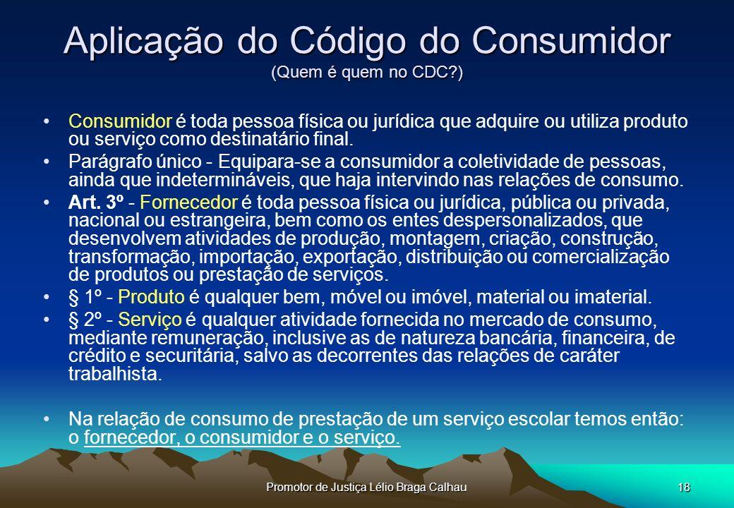 Promotor de Justiça Lélio Braga Calhau18 Aplicação do Código do Consumidor (Quem é quem no CDC?) Consumidor é toda pessoa física ou jurídica que adquire ou utiliza produto ou serviço como destinatário final.