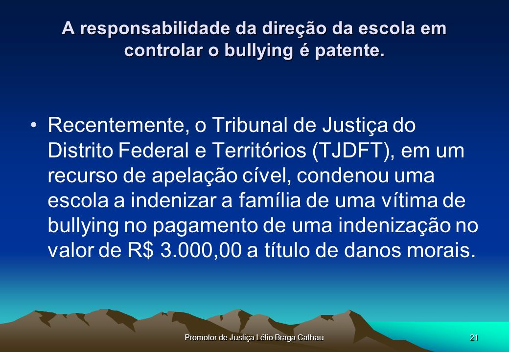 Promotor de Justiça Lélio Braga Calhau21 A responsabilidade da direção da escola em controlar o bullying é patente.