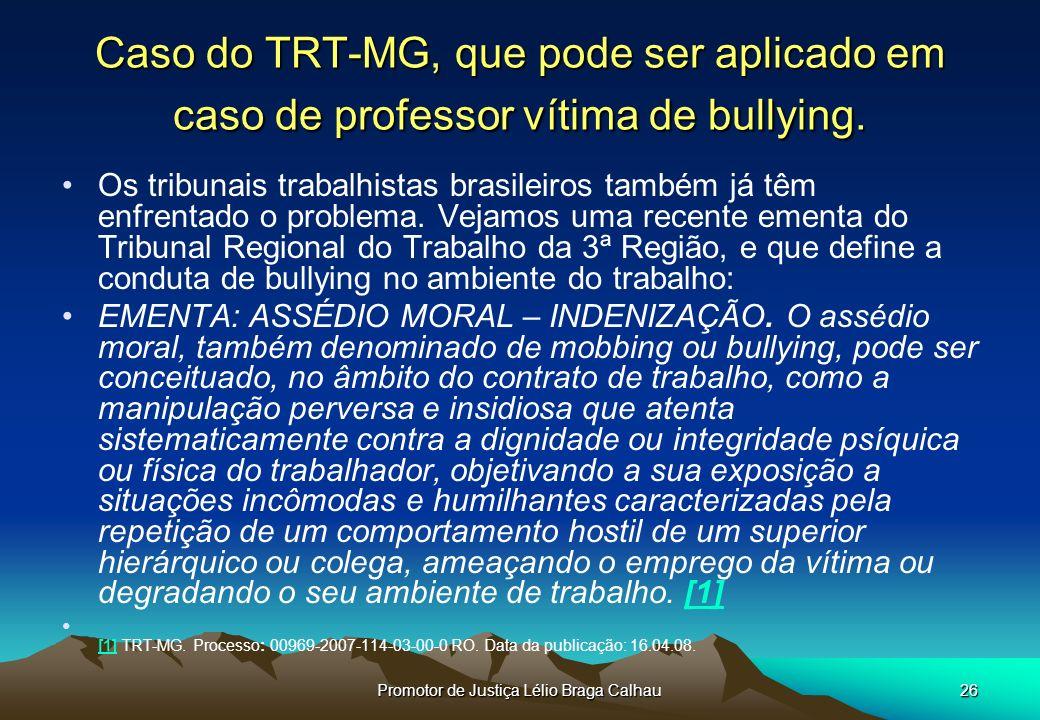 Promotor de Justiça Lélio Braga Calhau26 Caso do TRT-MG, que pode ser aplicado em caso de professor vítima de bullying.