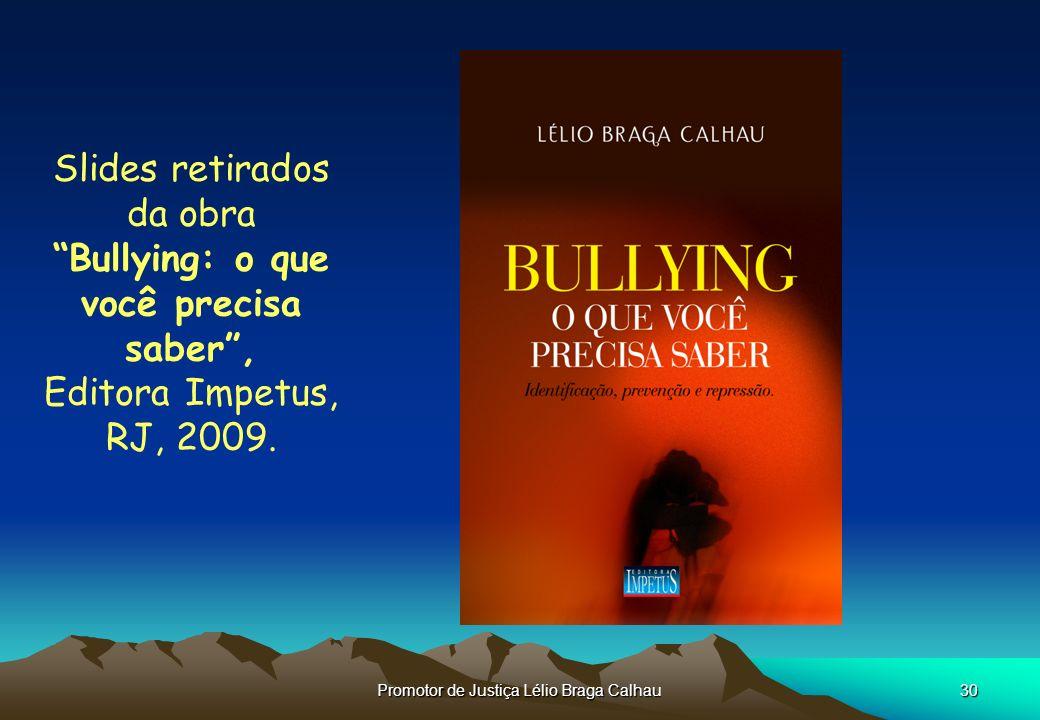 Promotor de Justiça Lélio Braga Calhau30 Slides retirados da obra Bullying: o que você precisa saber, Editora Impetus, RJ, 2009.