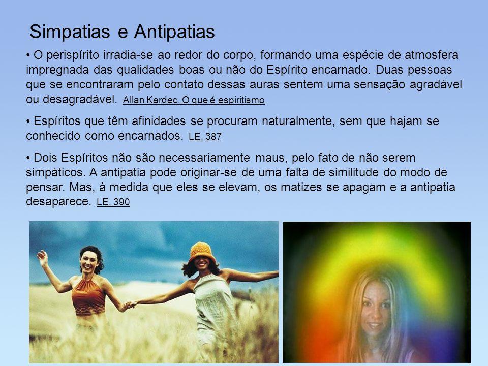 Simpatias e Antipatias O perispírito irradia-se ao redor do corpo, formando uma espécie de atmosfera impregnada das qualidades boas ou não do Espírito