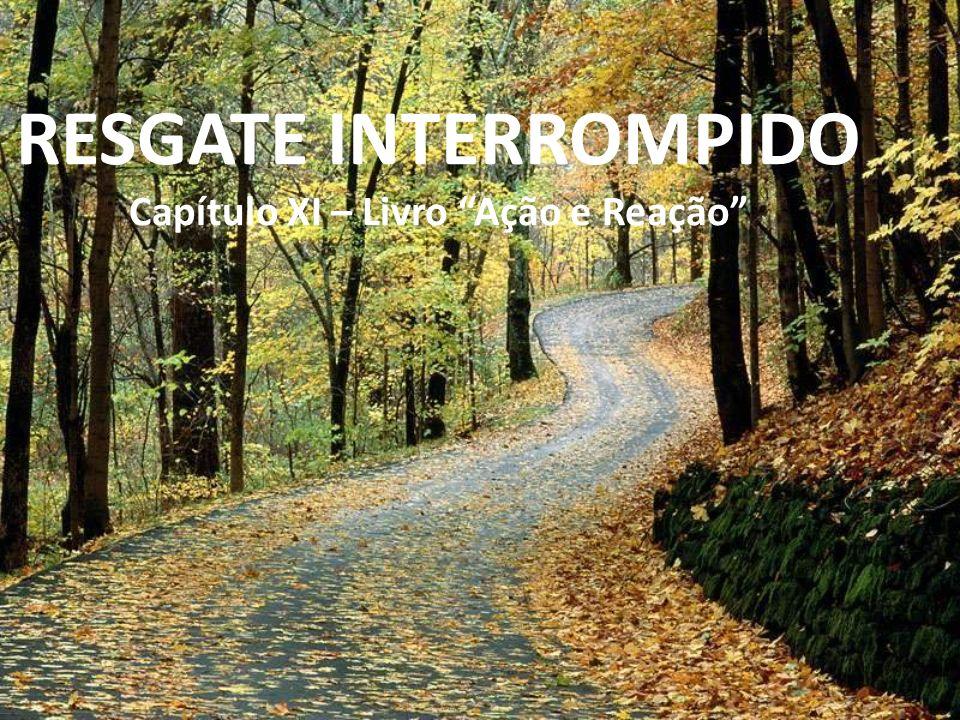 RESGATE INTERROMPIDO Capítulo XI – Livro Ação e Reação