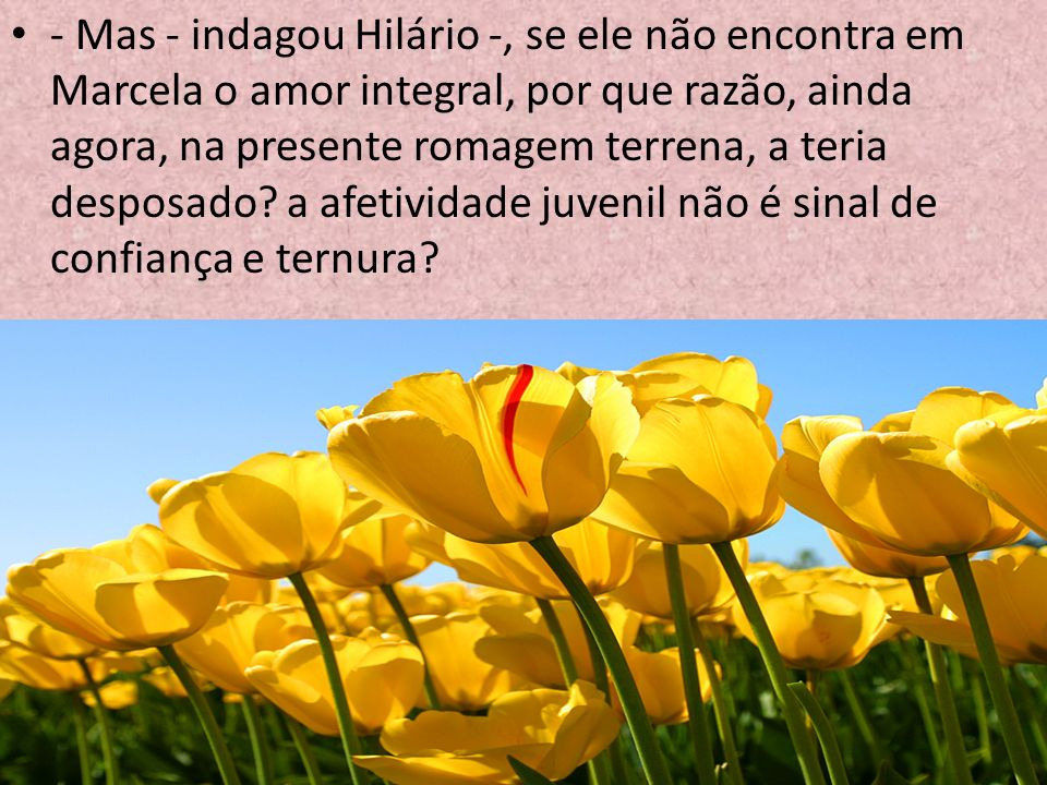 - Mas - indagou Hilário -, se ele não encontra em Marcela o amor integral, por que razão, ainda agora, na presente romagem terrena, a teria desposado.