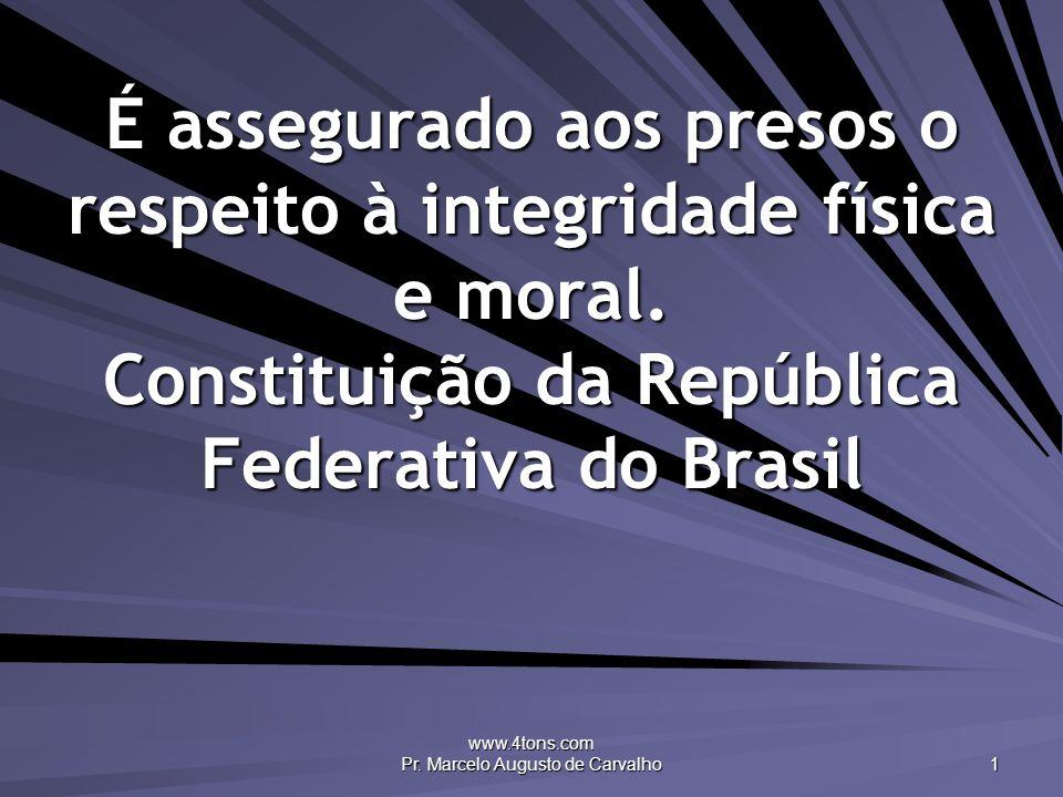 www.4tons.com Pr. Marcelo Augusto de Carvalho 1 É assegurado aos presos o respeito à integridade física e moral. Constituição da República Federativa