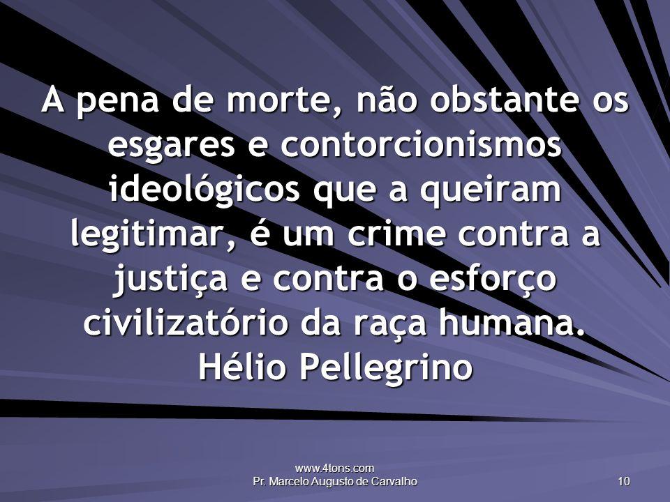 www.4tons.com Pr. Marcelo Augusto de Carvalho 10 A pena de morte, não obstante os esgares e contorcionismos ideológicos que a queiram legitimar, é um