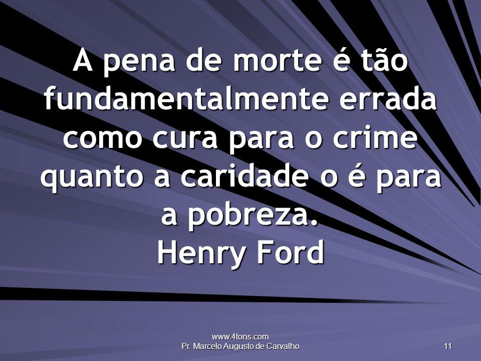 www.4tons.com Pr. Marcelo Augusto de Carvalho 11 A pena de morte é tão fundamentalmente errada como cura para o crime quanto a caridade o é para a pob