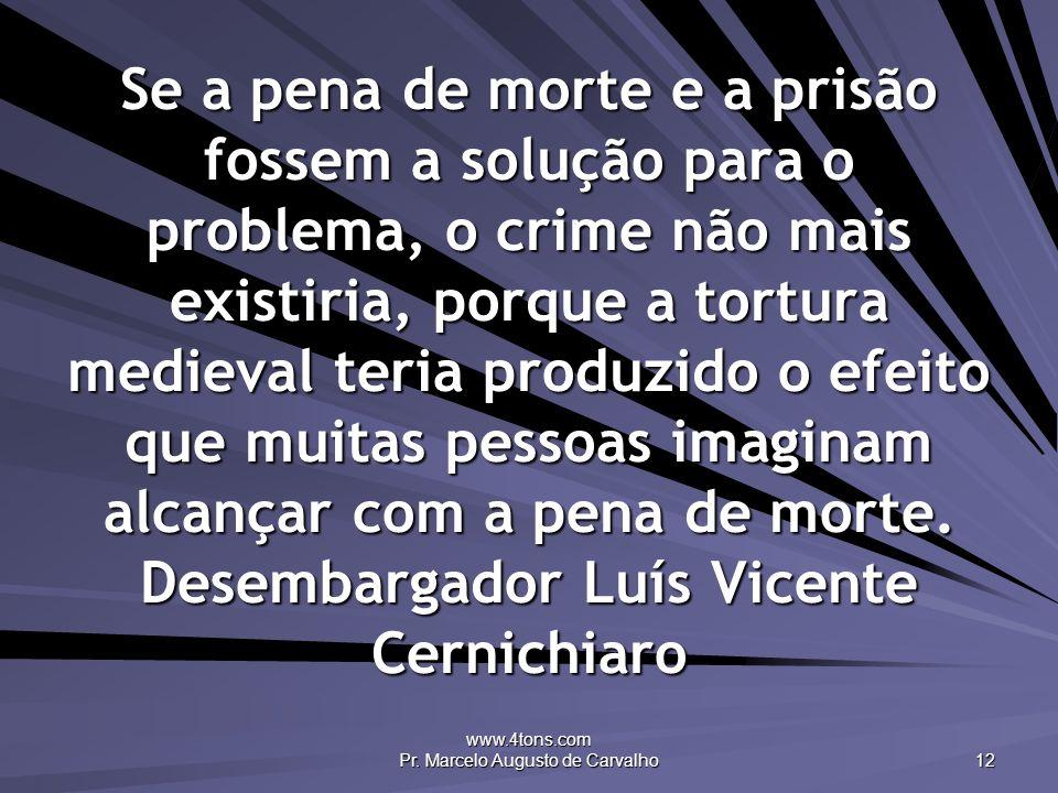 www.4tons.com Pr. Marcelo Augusto de Carvalho 12 Se a pena de morte e a prisão fossem a solução para o problema, o crime não mais existiria, porque a