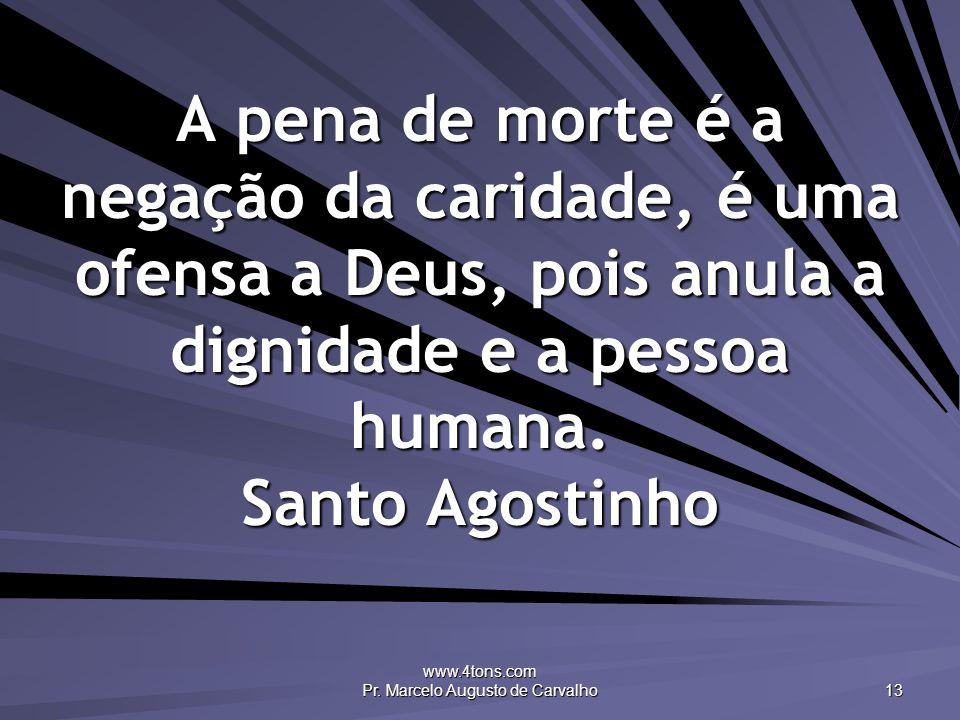 www.4tons.com Pr. Marcelo Augusto de Carvalho 13 A pena de morte é a negação da caridade, é uma ofensa a Deus, pois anula a dignidade e a pessoa human