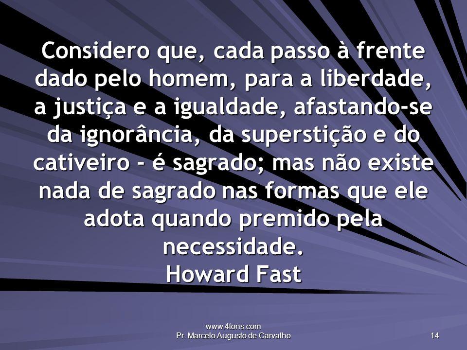 www.4tons.com Pr. Marcelo Augusto de Carvalho 14 Considero que, cada passo à frente dado pelo homem, para a liberdade, a justiça e a igualdade, afasta