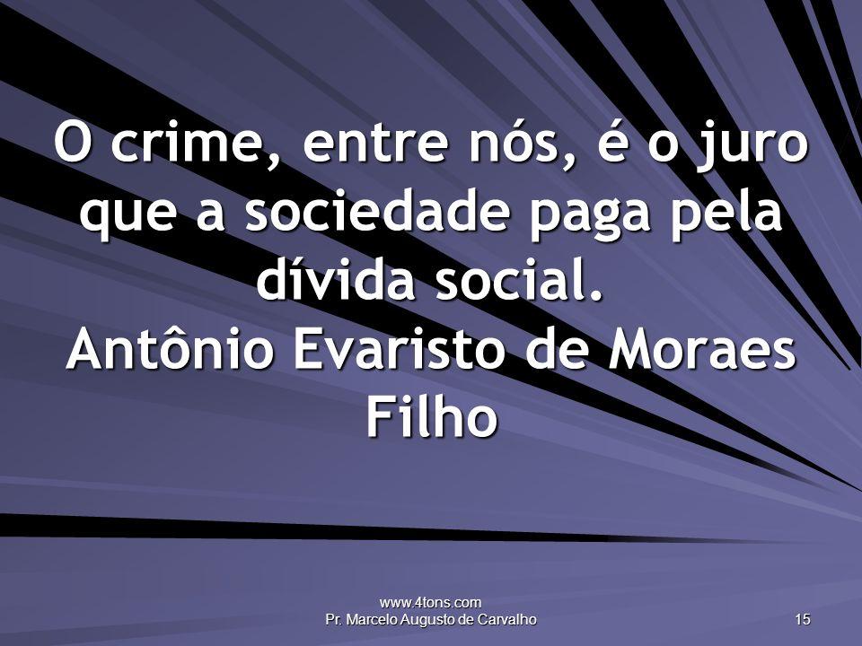 www.4tons.com Pr. Marcelo Augusto de Carvalho 15 O crime, entre nós, é o juro que a sociedade paga pela dívida social. Antônio Evaristo de Moraes Filh