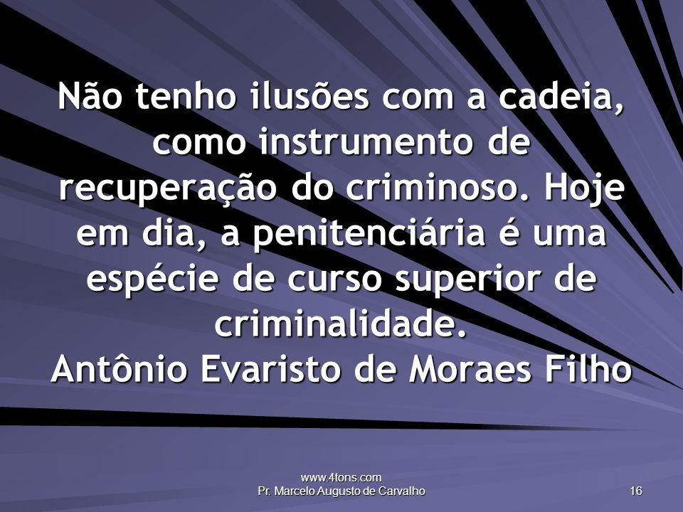 www.4tons.com Pr. Marcelo Augusto de Carvalho 16 Não tenho ilusões com a cadeia, como instrumento de recuperação do criminoso. Hoje em dia, a penitenc