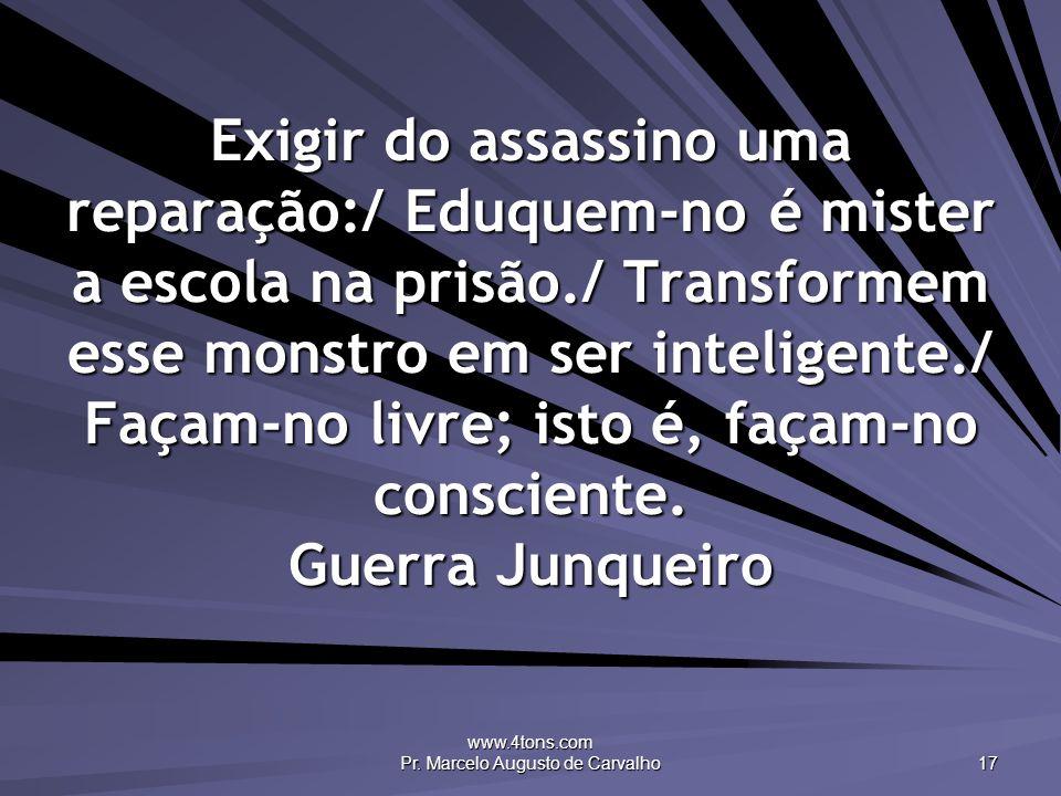 www.4tons.com Pr. Marcelo Augusto de Carvalho 17 Exigir do assassino uma reparação:/ Eduquem-no é mister a escola na prisão./ Transformem esse monstro