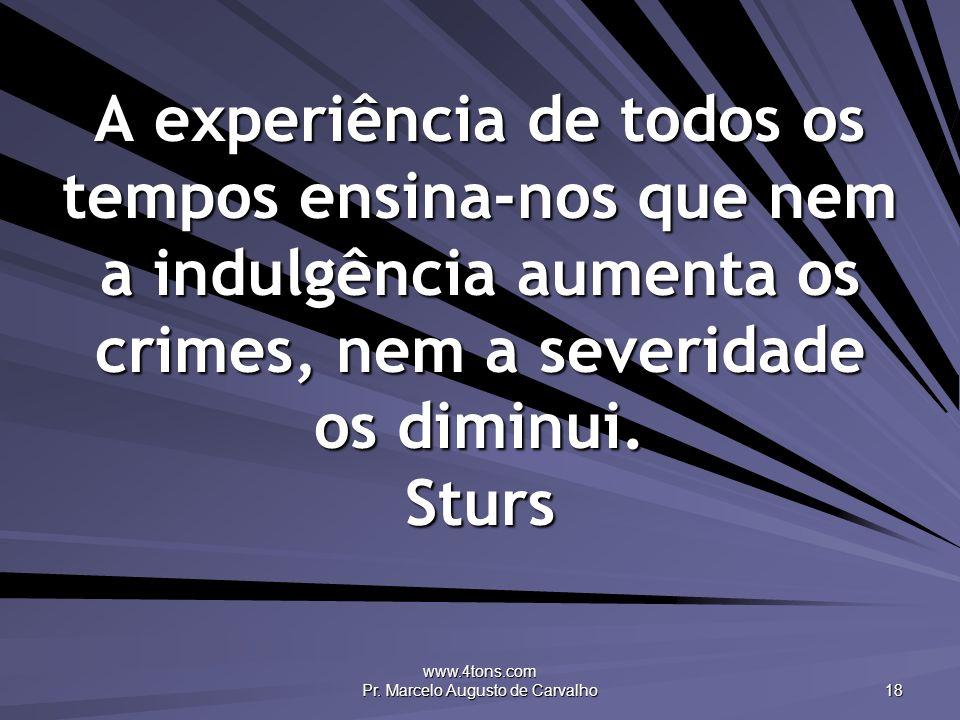 www.4tons.com Pr. Marcelo Augusto de Carvalho 18 A experiência de todos os tempos ensina-nos que nem a indulgência aumenta os crimes, nem a severidade