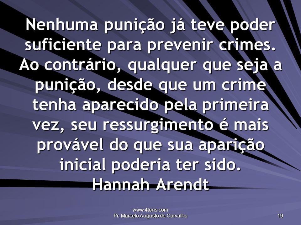 www.4tons.com Pr. Marcelo Augusto de Carvalho 19 Nenhuma punição já teve poder suficiente para prevenir crimes. Ao contrário, qualquer que seja a puni