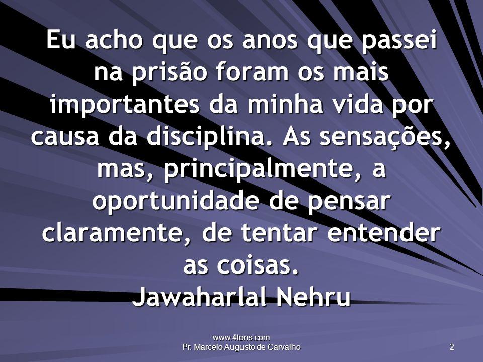 www.4tons.com Pr. Marcelo Augusto de Carvalho 2 Eu acho que os anos que passei na prisão foram os mais importantes da minha vida por causa da discipli