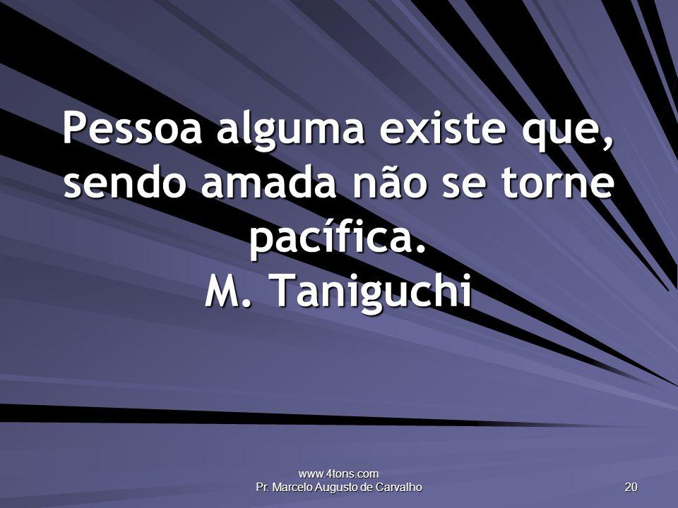 www.4tons.com Pr. Marcelo Augusto de Carvalho 20 Pessoa alguma existe que, sendo amada não se torne pacífica. M. Taniguchi