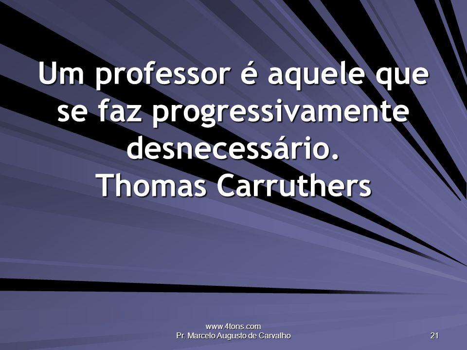 www.4tons.com Pr. Marcelo Augusto de Carvalho 21 Um professor é aquele que se faz progressivamente desnecessário. Thomas Carruthers