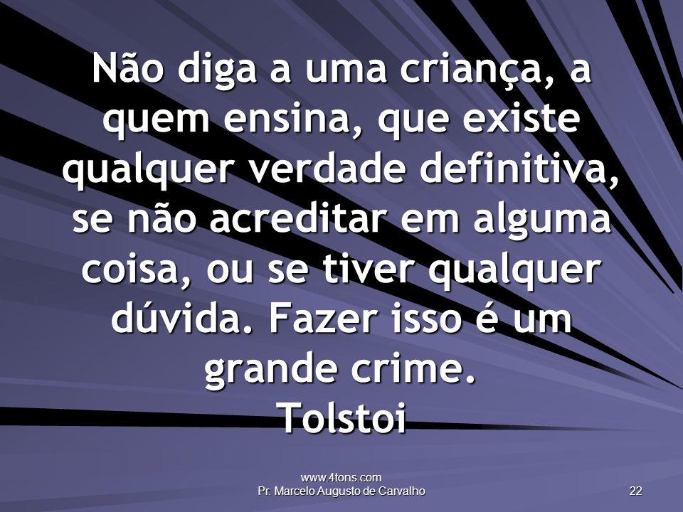 www.4tons.com Pr. Marcelo Augusto de Carvalho 22 Não diga a uma criança, a quem ensina, que existe qualquer verdade definitiva, se não acreditar em al
