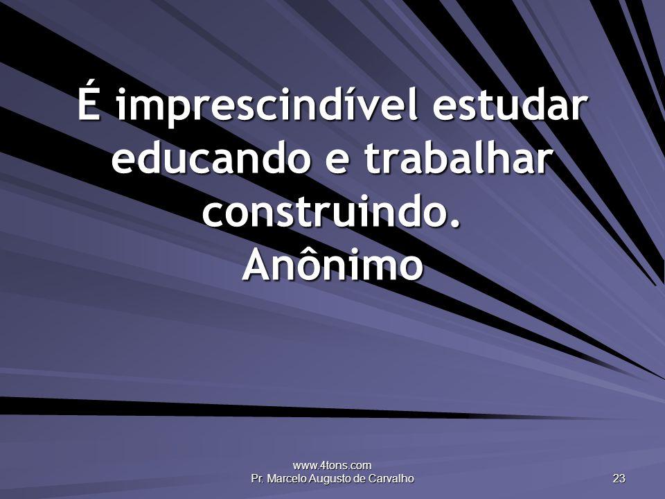 www.4tons.com Pr. Marcelo Augusto de Carvalho 23 É imprescindível estudar educando e trabalhar construindo. Anônimo