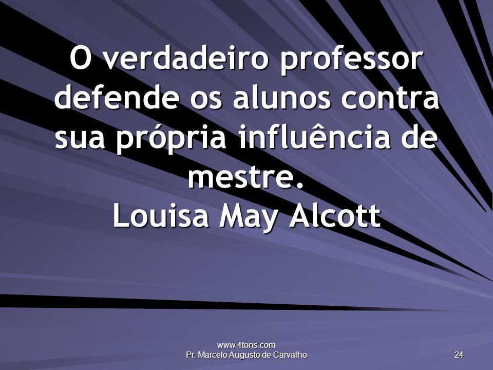 www.4tons.com Pr. Marcelo Augusto de Carvalho 24 O verdadeiro professor defende os alunos contra sua própria influência de mestre. Louisa May Alcott