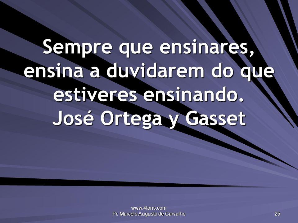 www.4tons.com Pr. Marcelo Augusto de Carvalho 25 Sempre que ensinares, ensina a duvidarem do que estiveres ensinando. José Ortega y Gasset