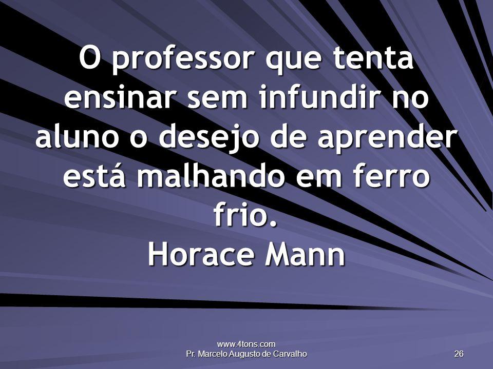 www.4tons.com Pr. Marcelo Augusto de Carvalho 26 O professor que tenta ensinar sem infundir no aluno o desejo de aprender está malhando em ferro frio.