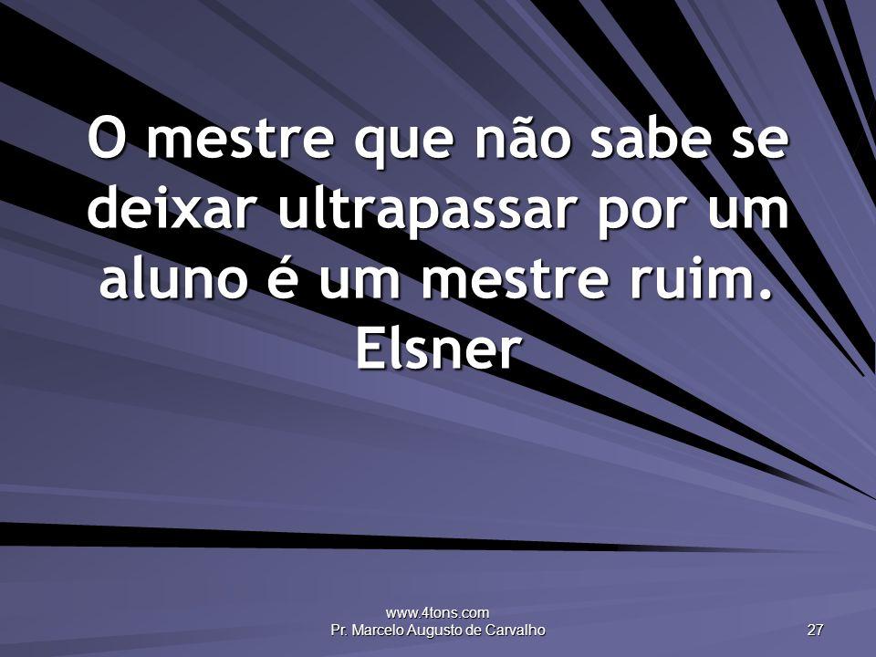 www.4tons.com Pr. Marcelo Augusto de Carvalho 27 O mestre que não sabe se deixar ultrapassar por um aluno é um mestre ruim. Elsner