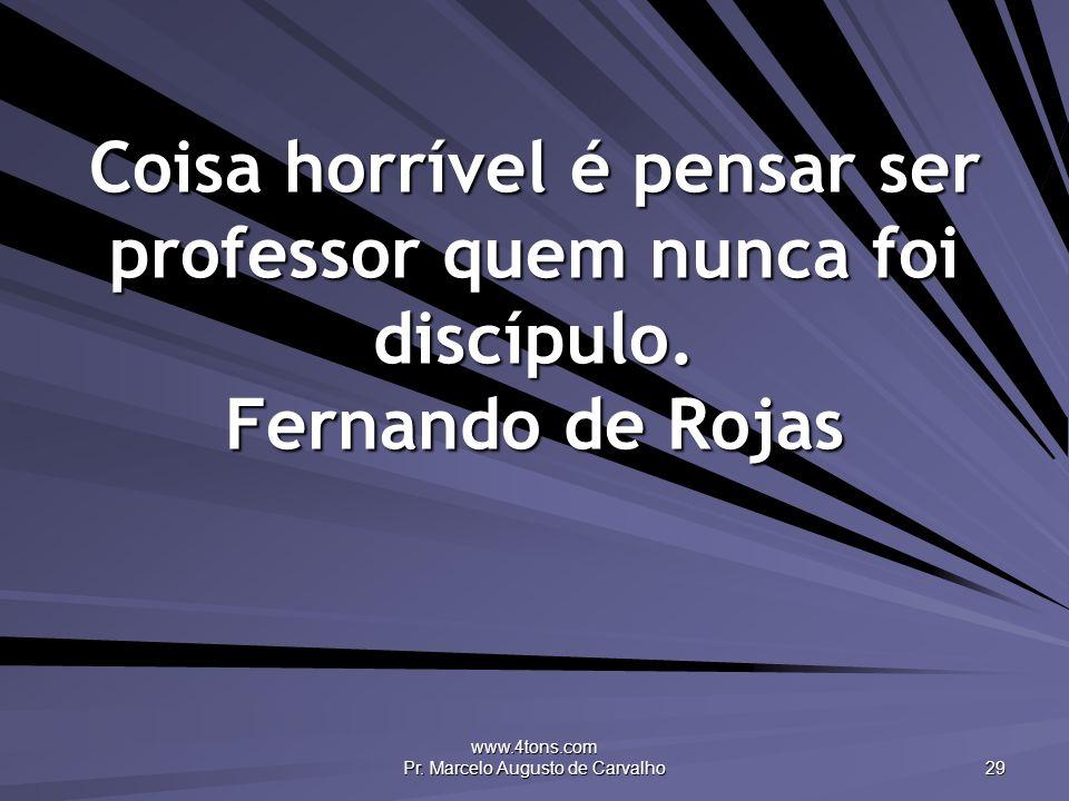 www.4tons.com Pr. Marcelo Augusto de Carvalho 29 Coisa horrível é pensar ser professor quem nunca foi discípulo. Fernando de Rojas