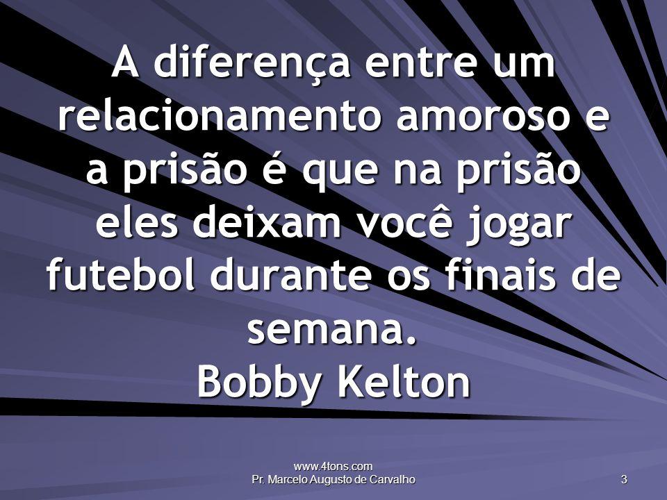 www.4tons.com Pr. Marcelo Augusto de Carvalho 3 A diferença entre um relacionamento amoroso e a prisão é que na prisão eles deixam você jogar futebol