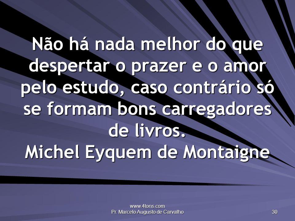 www.4tons.com Pr. Marcelo Augusto de Carvalho 30 Não há nada melhor do que despertar o prazer e o amor pelo estudo, caso contrário só se formam bons c