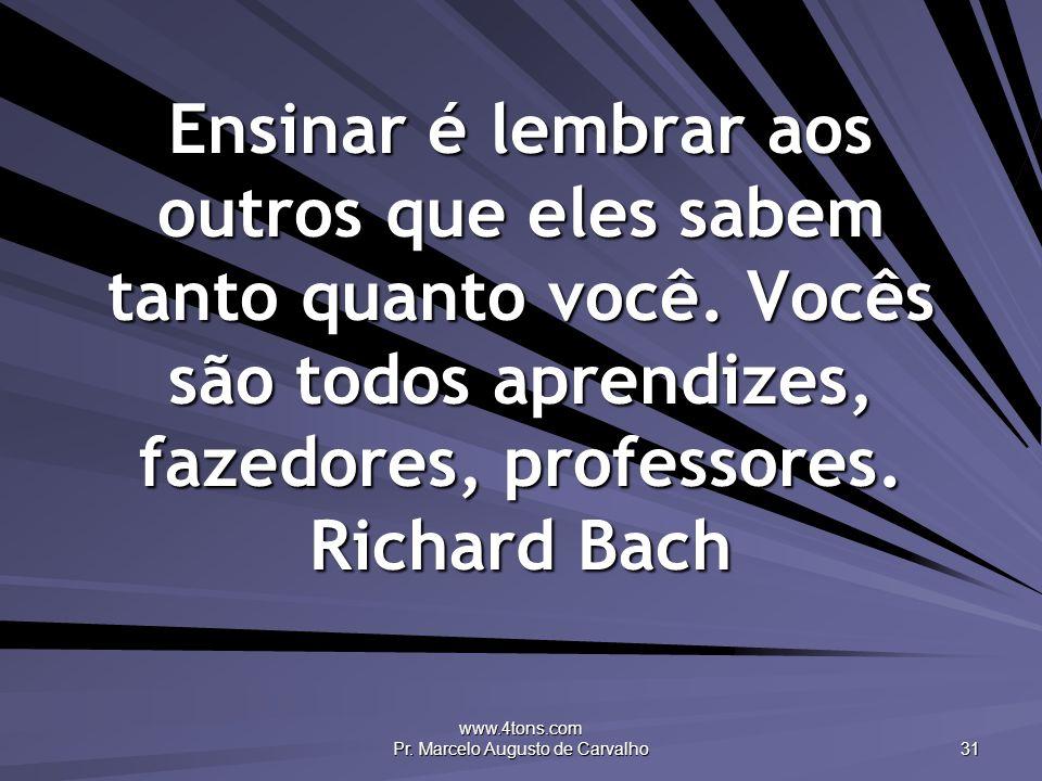 www.4tons.com Pr. Marcelo Augusto de Carvalho 31 Ensinar é lembrar aos outros que eles sabem tanto quanto você. Vocês são todos aprendizes, fazedores,