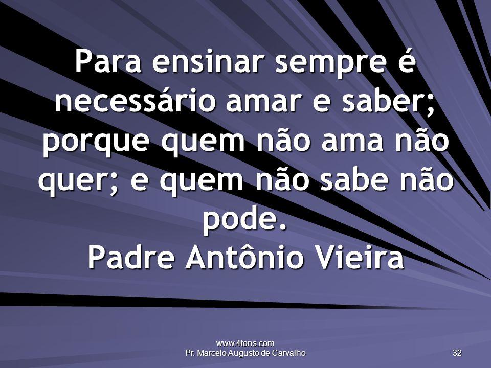 www.4tons.com Pr. Marcelo Augusto de Carvalho 32 Para ensinar sempre é necessário amar e saber; porque quem não ama não quer; e quem não sabe não pode