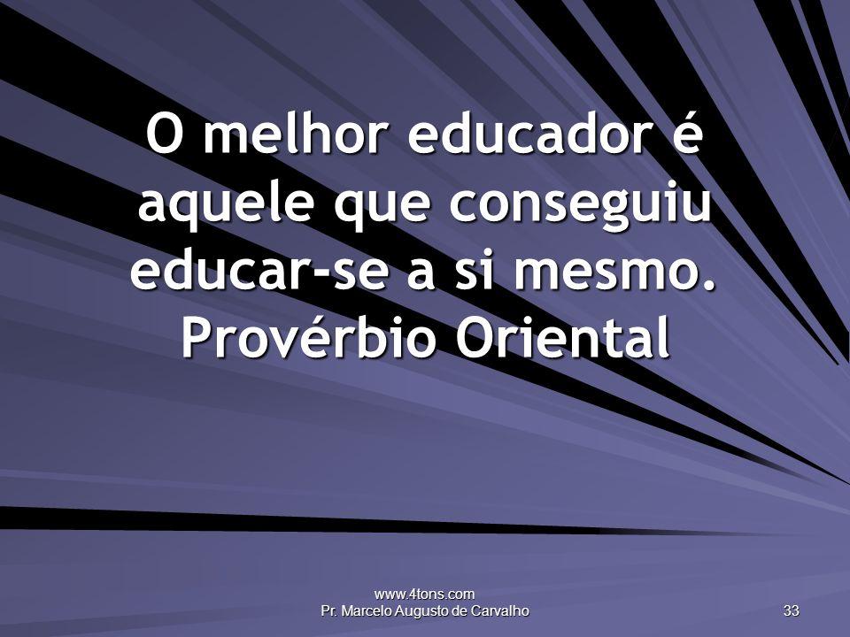 www.4tons.com Pr. Marcelo Augusto de Carvalho 33 O melhor educador é aquele que conseguiu educar-se a si mesmo. Provérbio Oriental