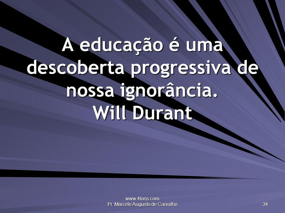 www.4tons.com Pr. Marcelo Augusto de Carvalho 34 A educação é uma descoberta progressiva de nossa ignorância. Will Durant