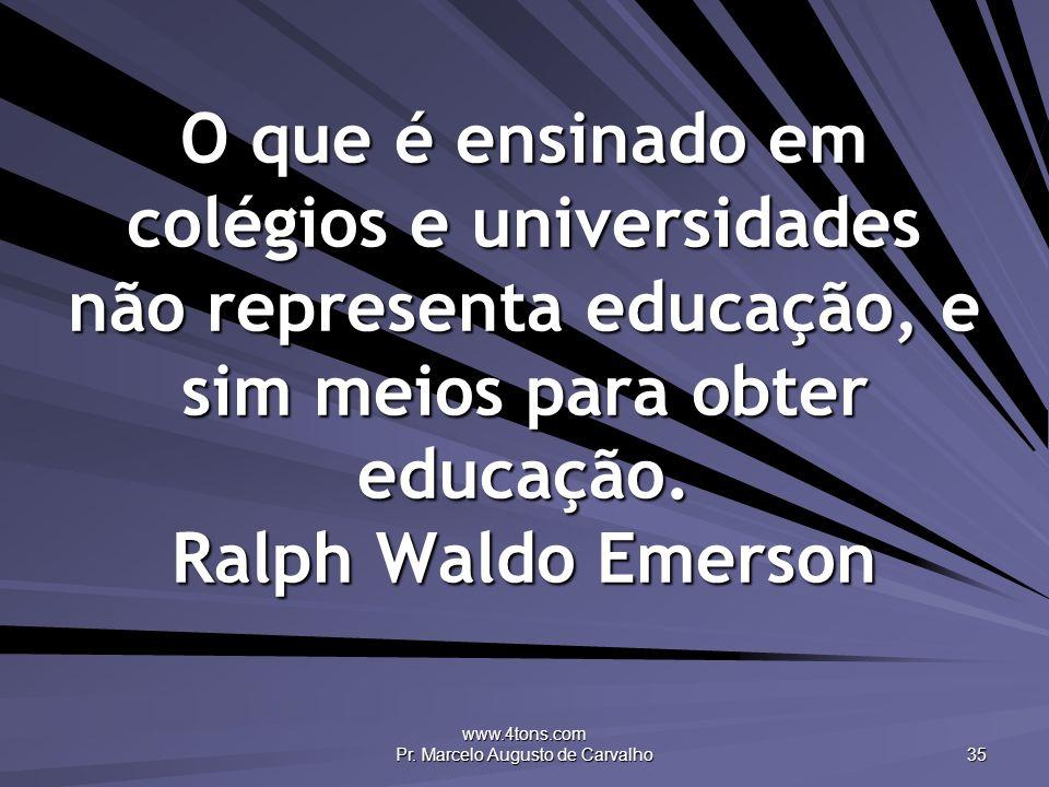 www.4tons.com Pr. Marcelo Augusto de Carvalho 35 O que é ensinado em colégios e universidades não representa educação, e sim meios para obter educação