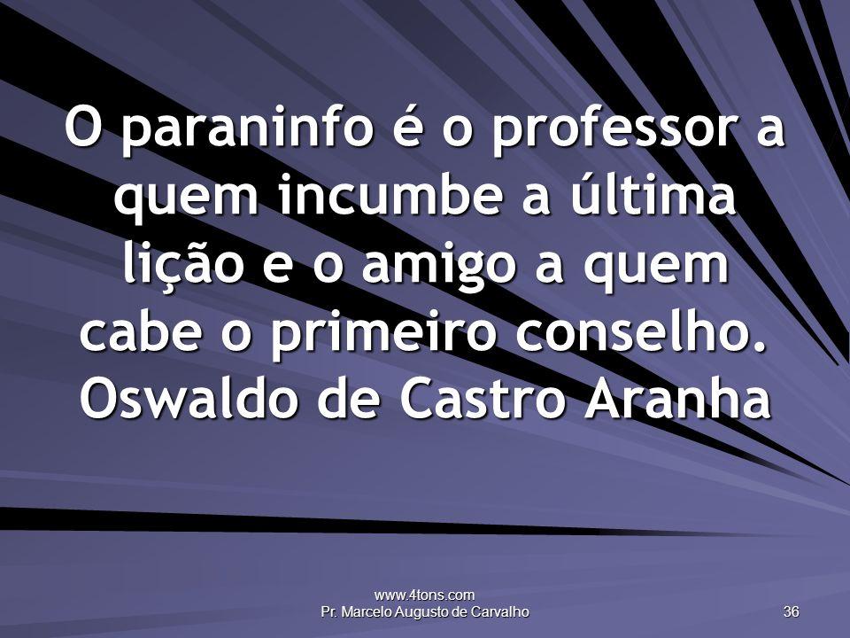 www.4tons.com Pr. Marcelo Augusto de Carvalho 36 O paraninfo é o professor a quem incumbe a última lição e o amigo a quem cabe o primeiro conselho. Os