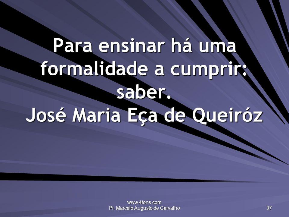 www.4tons.com Pr. Marcelo Augusto de Carvalho 37 Para ensinar há uma formalidade a cumprir: saber. José Maria Eça de Queiróz