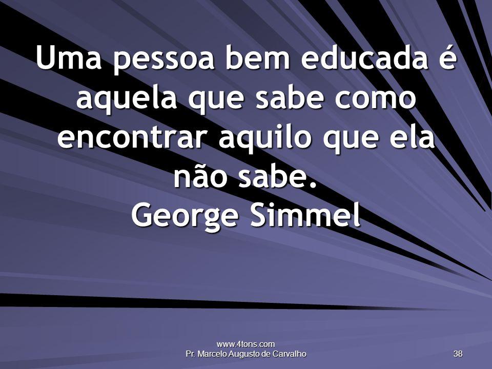 www.4tons.com Pr. Marcelo Augusto de Carvalho 38 Uma pessoa bem educada é aquela que sabe como encontrar aquilo que ela não sabe. George Simmel