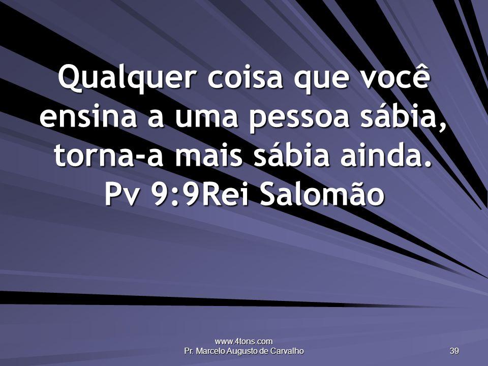 www.4tons.com Pr. Marcelo Augusto de Carvalho 39 Qualquer coisa que você ensina a uma pessoa sábia, torna-a mais sábia ainda. Pv 9:9Rei Salomão